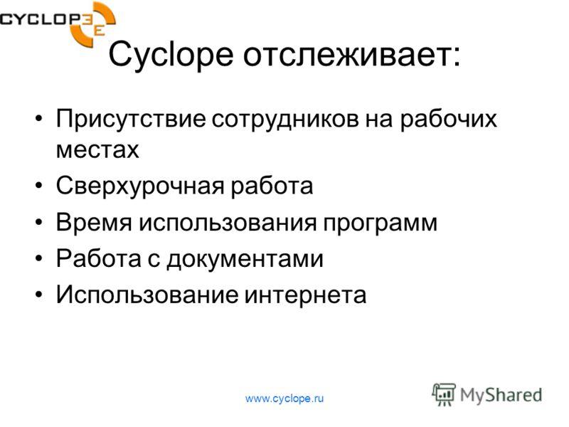 www.cyclope.ru Cyclope отслеживает: Присутствие сотрудников на рабочих местах Сверхурочная работа Время использования программ Работа с документами Использование интернета