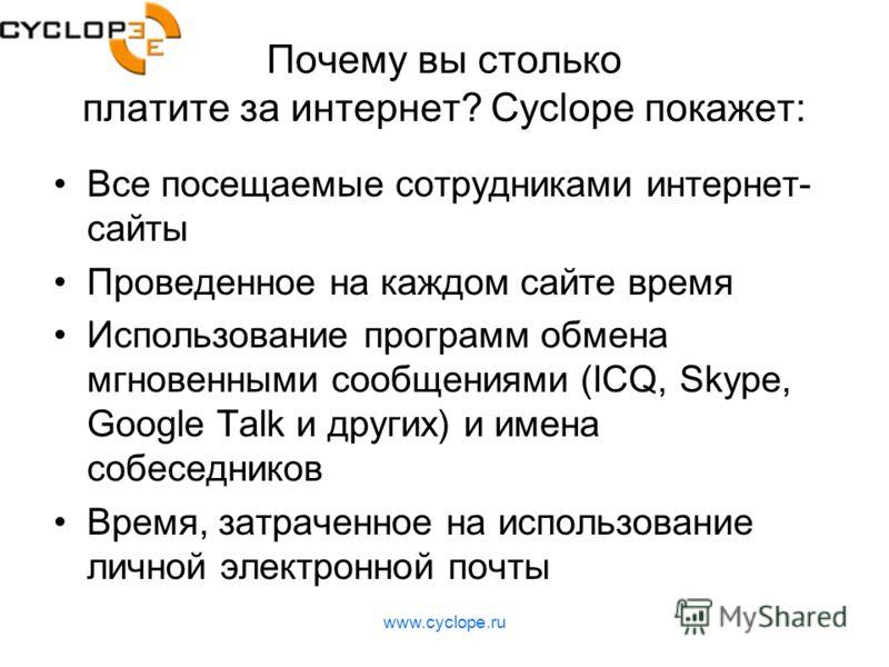 Почему вы столько платите за интернет? Cyclope покажет: Все посещаемые сотрудниками интернет- сайты Проведенное на каждом сайте время Использование программ обмена мгновенными сообщениями (ICQ, Skype, Google Talk и других) и имена собеседников Время,