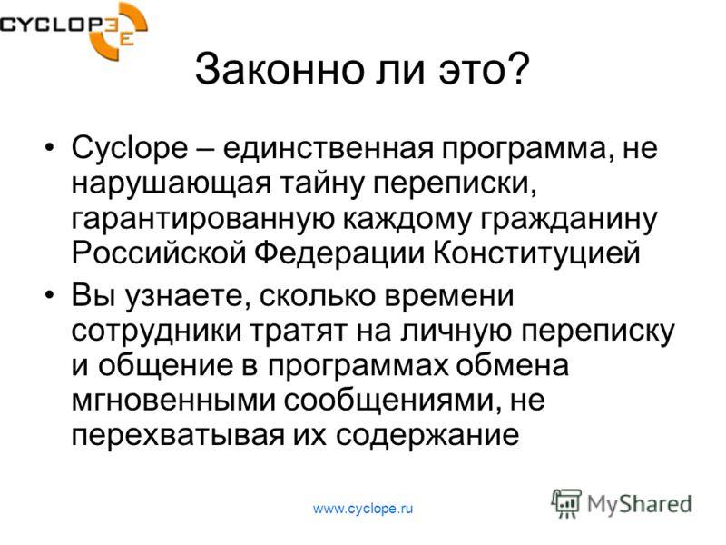 www.cyclope.ru Законно ли это? Cyclope – единственная программа, не нарушающая тайну переписки, гарантированную каждому гражданину Российской Федерации Конституцией Вы узнаете, сколько времени сотрудники тратят на личную переписку и общение в програм