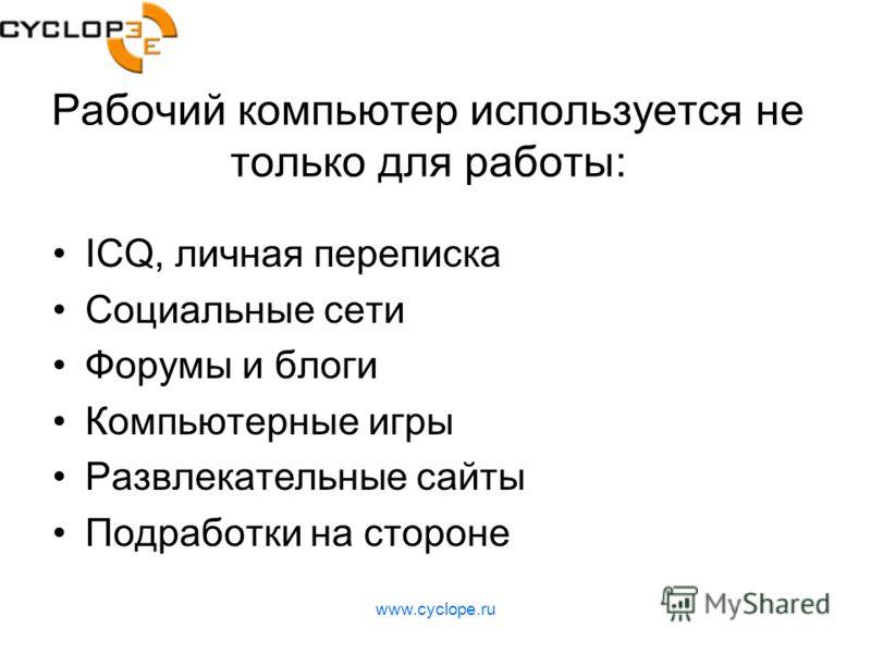 www.cyclope.ru Рабочий компьютер используется не только для работы: ICQ, личная переписка Социальные сети Форумы и блоги Компьютерные игры Развлекательные сайты Подработки на стороне