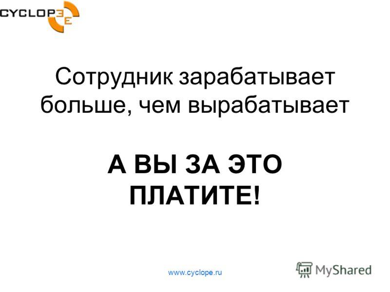 www.cyclope.ru Сотрудник зарабатывает больше, чем вырабатывает А ВЫ ЗА ЭТО ПЛАТИТЕ!