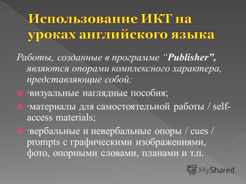 Работы, созданные в программе Publisher, являются опорами комплексного характера, представляющие собой: ·визуальные наглядные пособия; ·материалы для самостоятельной работы / self- access materials; ·вербальные и невербальные опоры / cues / prompts c
