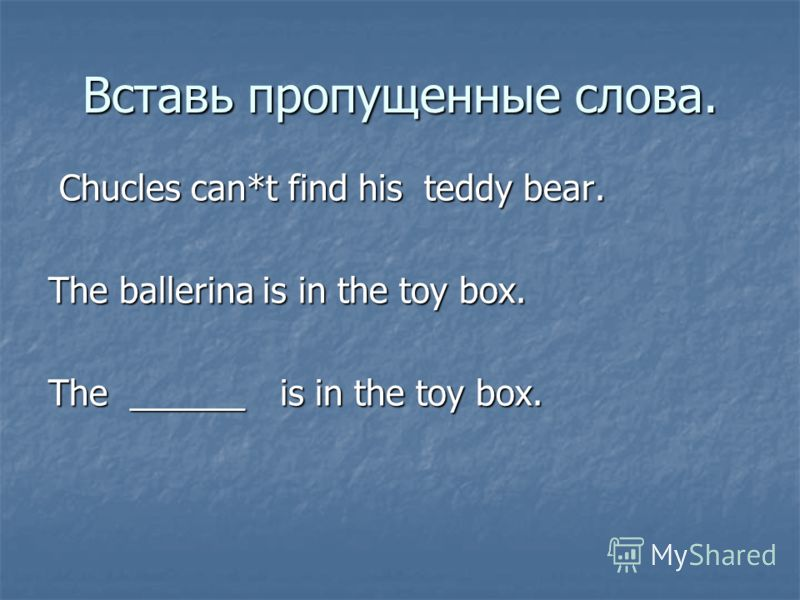 Вставь пропущенные слова. Chucles can*t find his teddy bear. Chucles can*t find his teddy bear. The ballerina is in the toy box. The ______ is in the toy box.