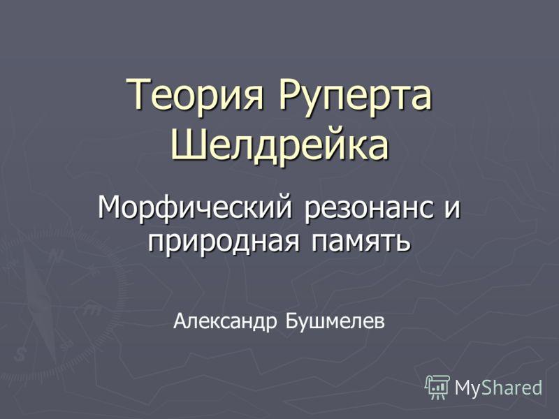 Теория Руперта Шелдрейка Морфический резонанс и природная память Александр Бушмелев