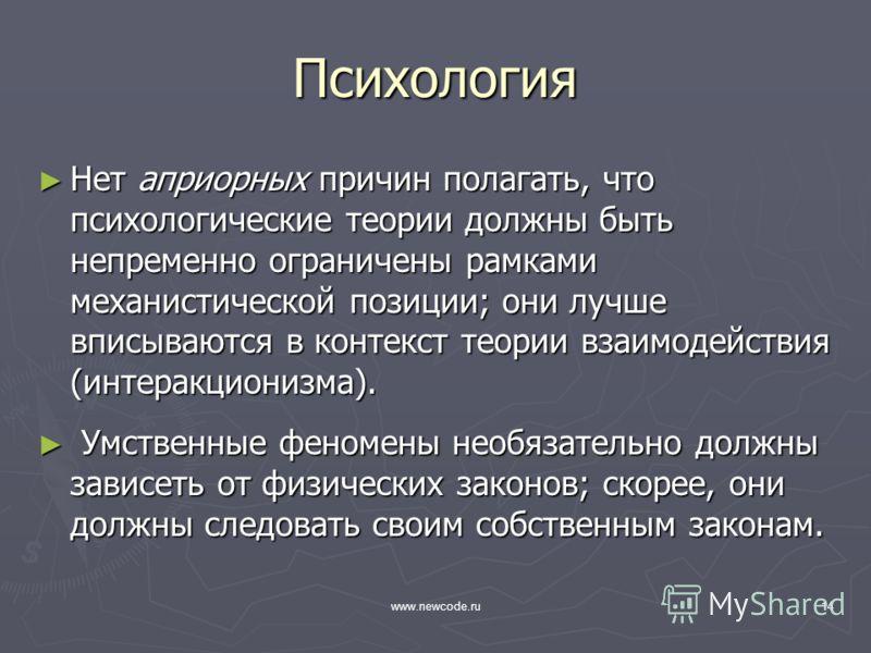 www.newcode.ru14 Психология Нет априорных причин полагать, что психологические теории должны быть непременно ограничены рамками механистической позиции; они лучше вписываются в контекст теории взаимодействия (интеракционизма). Нет априорных причин по