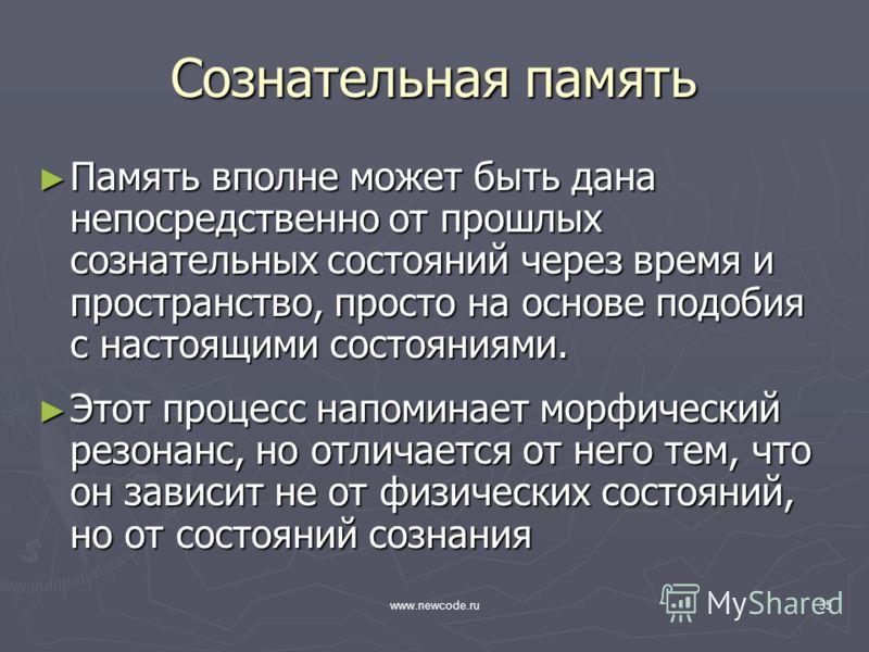 www.newcode.ru35 Сознательная память Память вполне может быть дана непосредственно от прошлых сознательных состояний через время и пространство, просто на основе подобия с настоящими состояниями. Память вполне может быть дана непосредственно от прошл