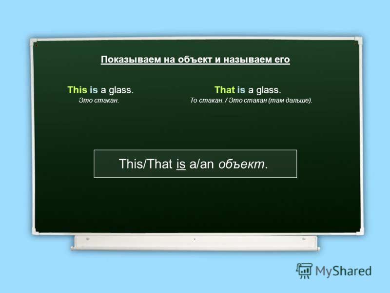 Показываем на объект и называем его This is a glass. Это стакан. That is a glass. То стакан. / Это стакан (там дальше). This/That is a/an объект.