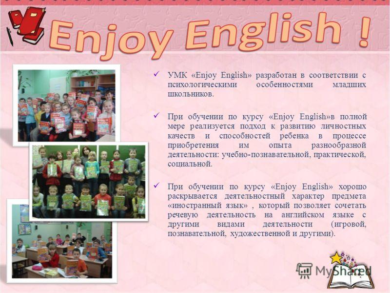 УМК «Enjoy English» разработан в соответствии с психологическими особенностями младших школьников. При обучении по курсу «Enjoy English»в полной мере реализуется подход к развитию личностных качеств и способностей ребенка в процессе приобретения им о