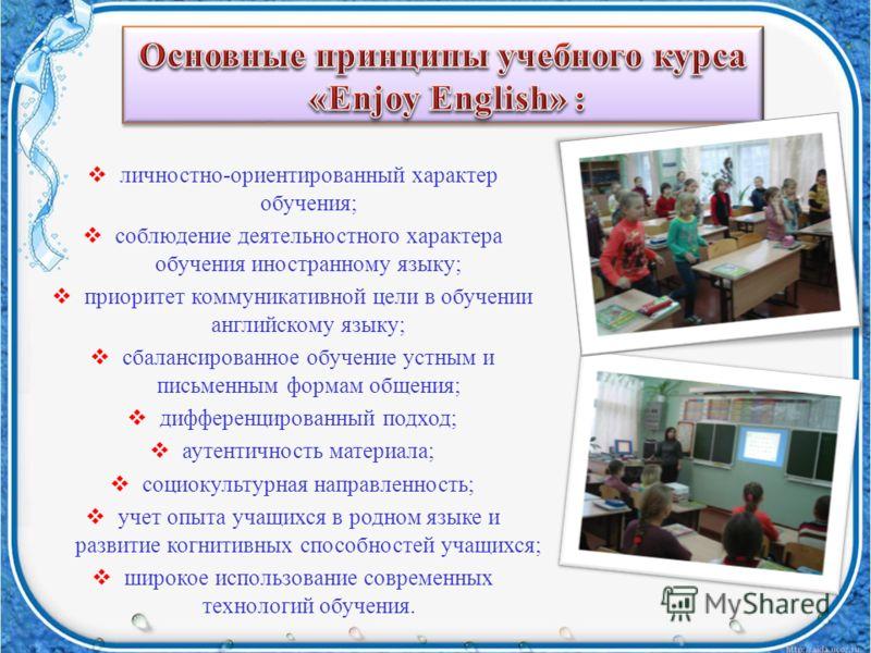 личностно-ориентированный характер обучения; соблюдение деятельностного характера обучения иностранному языку; приоритет коммуникативной цели в обучении английскому языку; сбалансированное обучение устным и письменным формам общения; дифференцированн