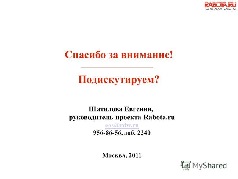 Шатилова Евгения, руководитель проекта Rabota.ru eos@rdw.ru 956-86-56, доб. 2240 Москва, 2011 Спасибо за внимание! Подискутируем?