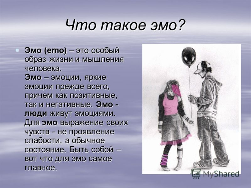 Что такое эмо? Эмо (emo) – это особый образ жизни и мышления человека. Эмо – эмоции, яркие эмоции прежде всего, причем как позитивные, так и негативные. Эмо - люди живут эмоциями. Для эмо выражение своих чувств - не проявление слабости, а обычное сос