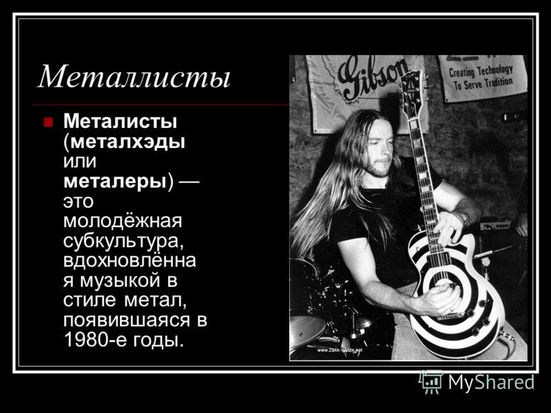 Металлисты Металисты (металхэды или металеры) это молодёжная субкультура, вдохновлённа я музыкой в стиле метал, появившаяся в 1980-е годы.