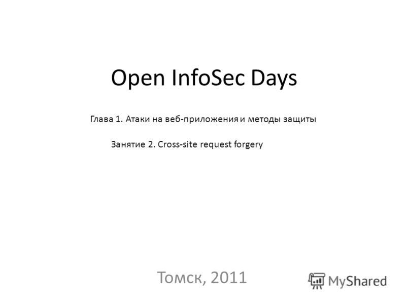 Open InfoSec Days Томск, 2011 Глава 1. Атаки на веб-приложения и методы защиты Занятие 2. Cross-site request forgery