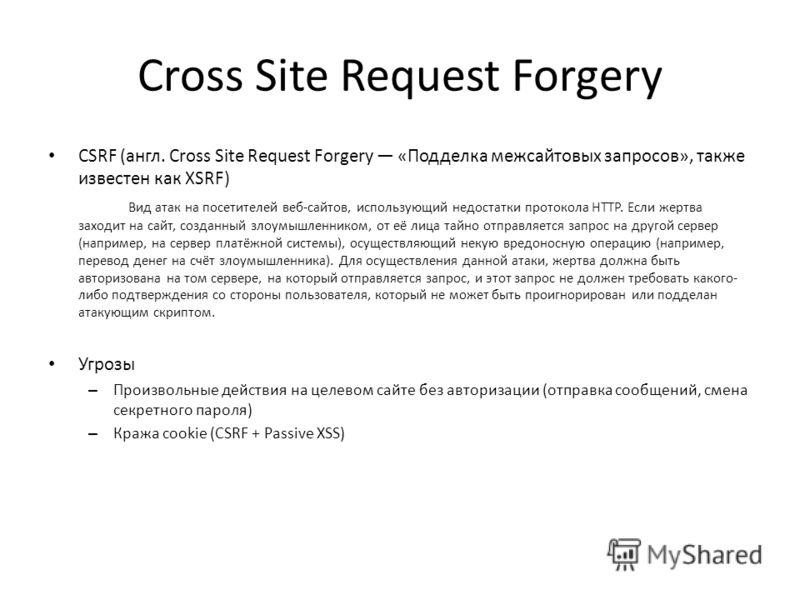Сross Site Request Forgery CSRF (англ. Сross Site Request Forgery «Подделка межсайтовых запросов», также известен как XSRF) Вид атак на посетителей веб-сайтов, использующий недостатки протокола HTTP. Если жертва заходит на сайт, созданный злоумышленн