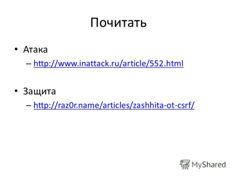 Почитать Атака – http://www.inattack.ru/article/552.html http://www.inattack.ru/article/552.html Защита – http://raz0r.name/articles/zashhita-ot-csrf/ http://raz0r.name/articles/zashhita-ot-csrf/