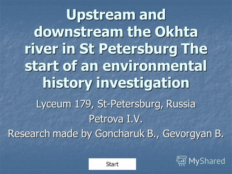 Upstream and downstream the Okhta river in St Petersburg The start of an environmental history investigation Lyceum 179, St-Petersburg, Russia Petrova I.V. Research made by Goncharuk B., Gevorgyan B. Start