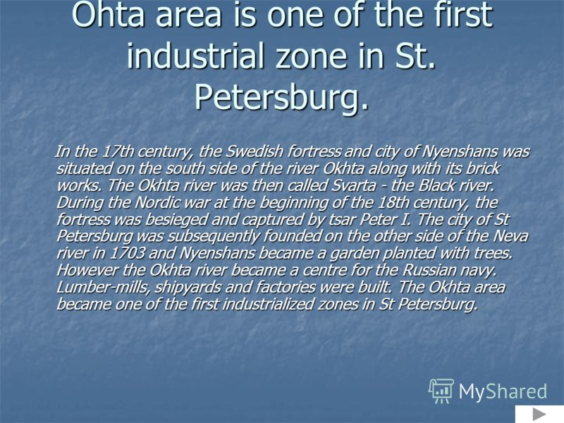 Ohta area is one of the first industrial zone in St. Petersburg. In the 17th century, the Swedish fortress and city of Nyenshans was situated on the south side of the river Okhta along with its brick works. The Okhta river was then called Svarta - th
