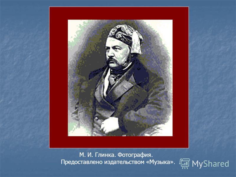 М. И. Глинка. Фотография. Предоставлено издательством «Музыка».