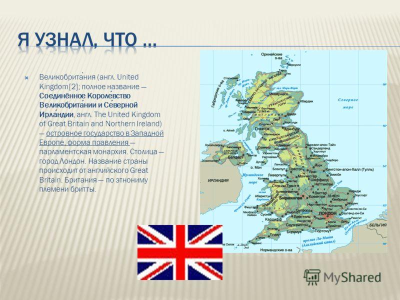 Великобритания (англ. United Kingdom[2]; полное название Соединённое Королевство Великобритании и Северной Ирландии, англ. The United Kingdom of Great Britain and Northern Ireland) островное государство в Западной Европе, форма правления парламентска