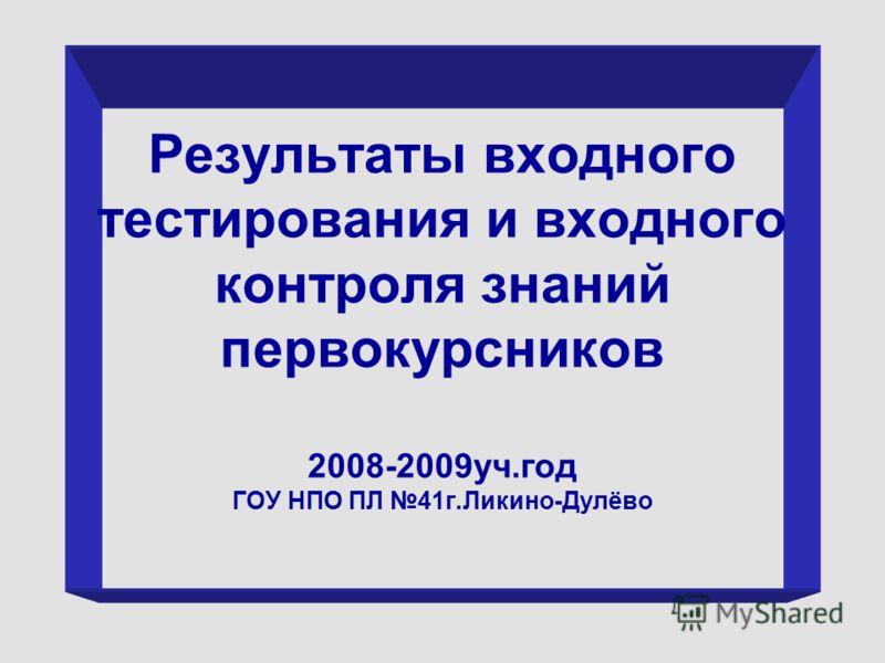 Результаты входного тестирования и входного контроля знаний первокурсников 2008-2009уч.год ГОУ НПО ПЛ 41г.Ликино-Дулёво