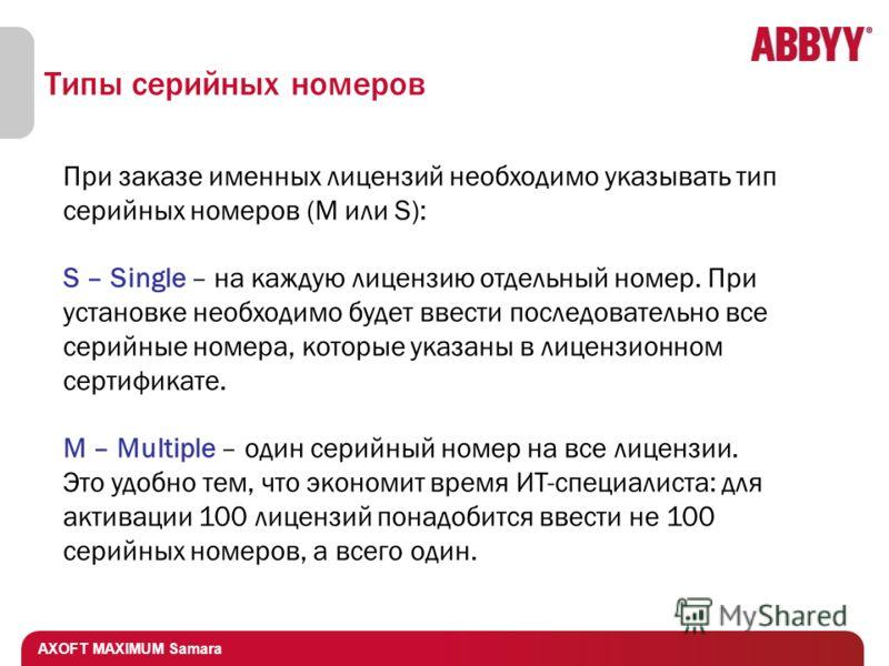AXOFT MAXIMUM Samara Типы серийных номеров При заказе именных лицензий необходимо указывать тип серийных номеров (M или S): S – Single – на каждую лицензию отдельный номер. При установке необходимо будет ввести последовательно все серийные номера, ко
