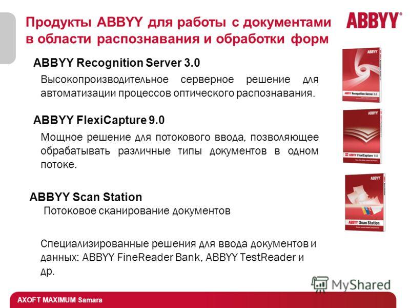 AXOFT MAXIMUM Samara Продукты ABBYY для работы с документами в области распознавания и обработки форм ABBYY Recognition Server 3.0 Высокопроизводительное серверное решение для автоматизации процессов оптического распознавания. ABBYY FlexiCapture 9.0