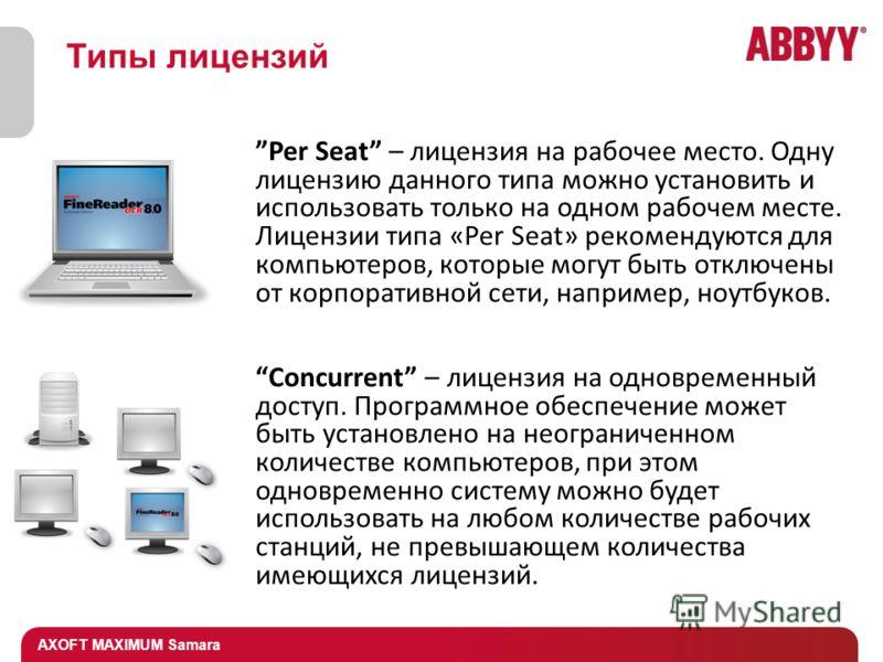 AXOFT MAXIMUM Samara Типы лицензий Per Seat – лицензия на рабочее место. Одну лицензию данного типа можно установить и использовать только на одном рабочем месте. Лицензии типа «Per Seat» рекомендуются для компьютеров, которые могут быть отключены от
