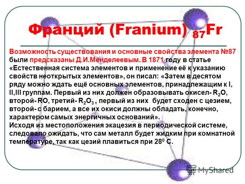 Франций (Franium) 87 Fr Возможность существования и основные свойства элемента 87 были предсказаны Д.И.Менделеевым. В 1871 году в статье «Естественная система элементов и применение её к указанию свойств неоткрытых элементов», он писал: «Затем в деся