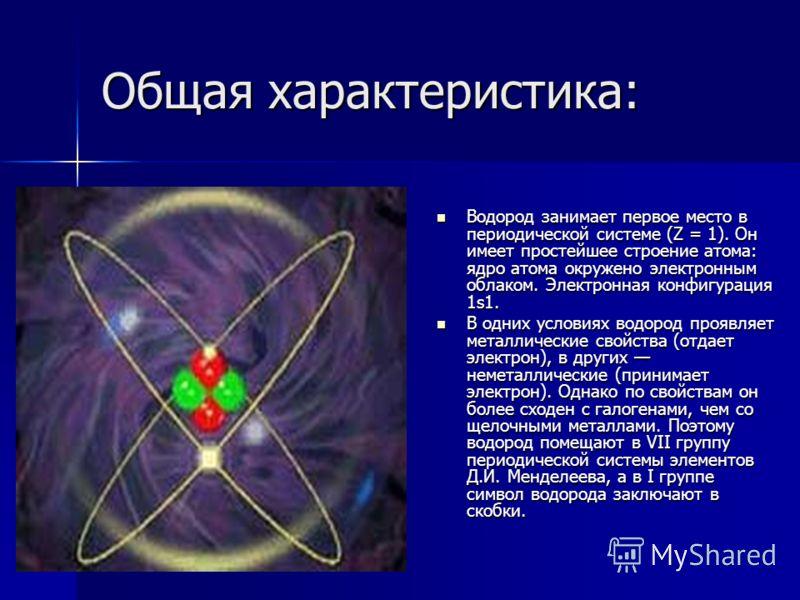 Общая характеристика: Водород занимает первое место в периодической системе (Z = 1). Он имеет простейшее строение атома: ядро атома окружено электронным облаком. Электронная конфигурация 1s1. Водород занимает первое место в периодической системе (Z =