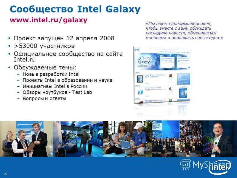 6 Сообщество Intel Galaxy www.intel.ru/galaxy Проект запущен 12 апреля 2008 >53000 участников Официальное сообщество на сайте Intel.ru Обсуждаемые темы: –Новые разработки Intel –Проекты Intel в образовании и науке –Инициативы Intel в России –Обзоры н