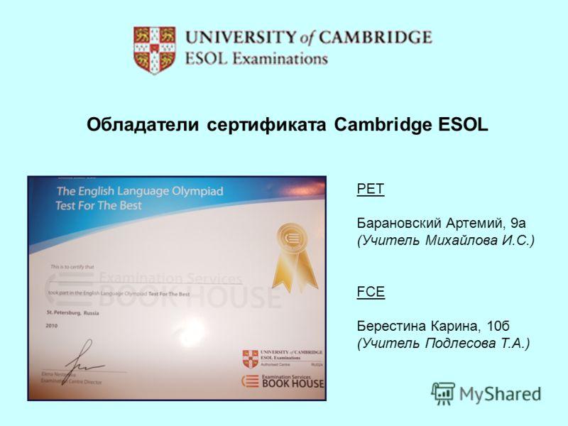 Обладатели сертификата Cambridge ESOL PET Барановский Артемий, 9а (Учитель Михайлова И.С.) FCE Берестина Карина, 10б (Учитель Подлесова Т.А.)