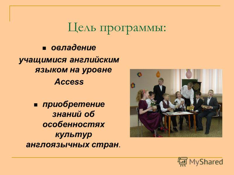 Цель программы: овладение учащимися английским языком на уровне Access приобретение знаний об особенностях культур англоязычных стран.