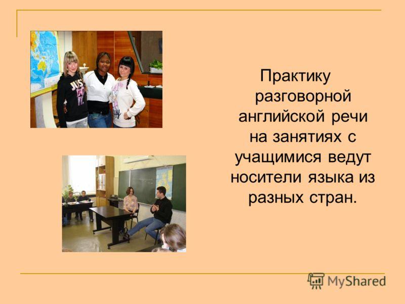 Практику разговорной английской речи на занятиях с учащимися ведут носители языка из разных стран.