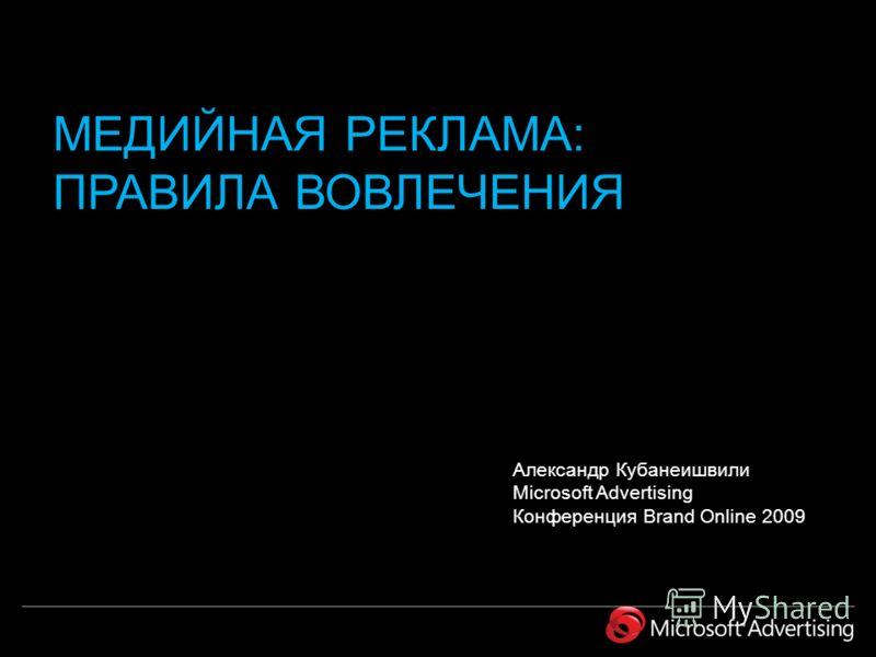 Александр Кубанеишвили Microsoft Advertising Конференция Brand Online 2009 МЕДИЙНАЯ РЕКЛАМА: ПРАВИЛА ВОВЛЕЧЕНИЯ