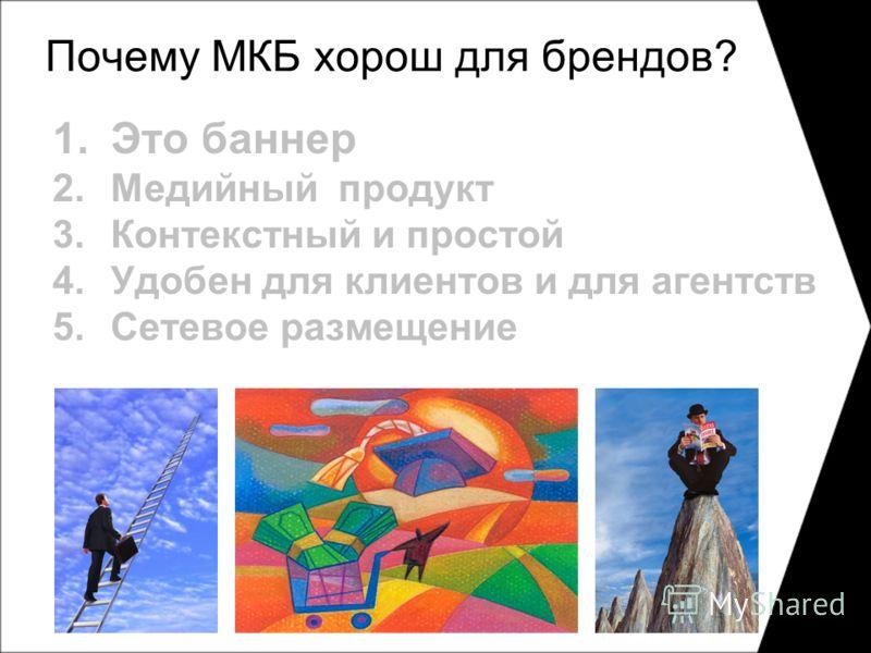 Почему МКБ хорош для брендов? 1.Это баннер 2.Медийный продукт 3.Контекстный и простой 4.Удобен для клиентов и для агентств 5.Сетевое размещение