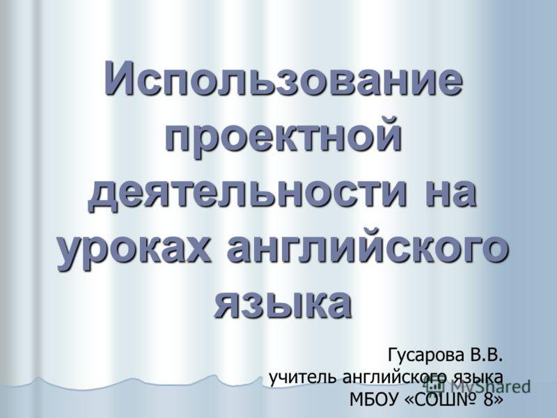 Использование проектной деятельности на уроках английского языка Гусарова В.В. учитель английского языка МБОУ «СОШ 8»