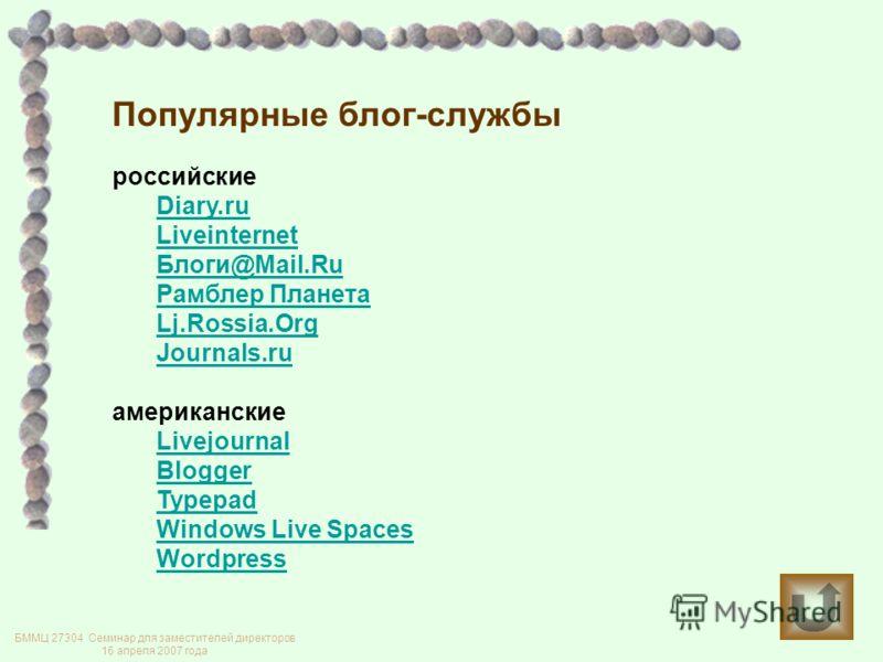 Популярные блог-службы российские Diary.ru Liveinternet Блоги@Mail.Ru Рамблер Планета Lj.Rossia.Org Journals.ru американские Livejournal Blogger Typepad Windows Live Spaces Wordpress БММЦ 27304 Семинар для заместителей директоров 16 апреля 2007 года
