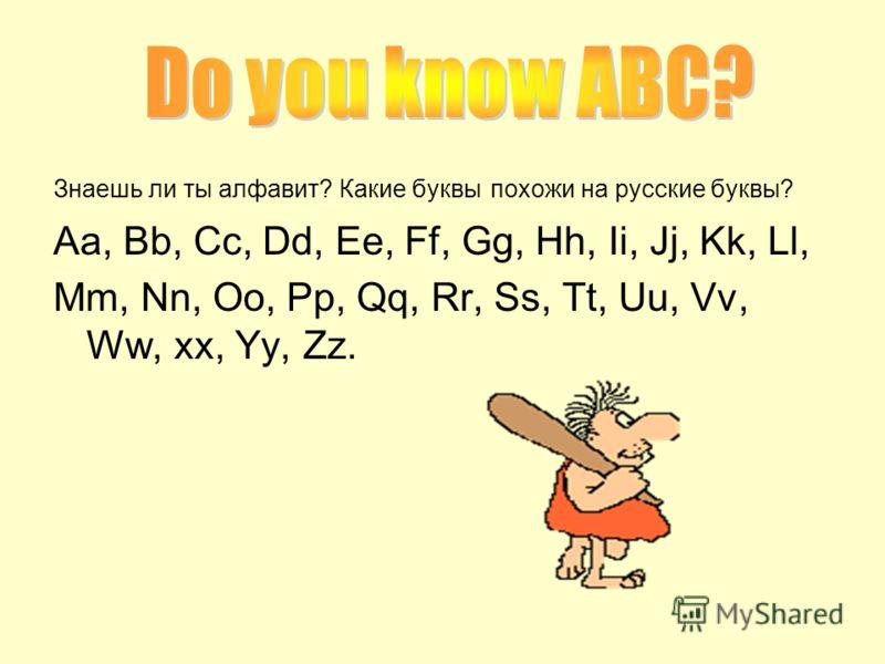 Знаешь ли ты алфавит? Какие буквы похожи на русские буквы? Aa, Bb, Cc, Dd, Ee, Ff, Gg, Hh, Ii, Jj, Kk, Ll, Mm, Nn, Oo, Pp, Qq, Rr, Ss, Tt, Uu, Vv, Ww, xx, Yy, Zz.