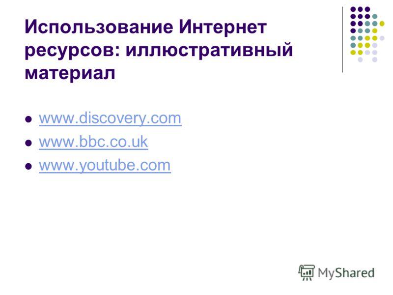 Использование Интернет ресурсов: иллюстративный материал www.discovery.com www.bbc.co.uk www.youtube.com