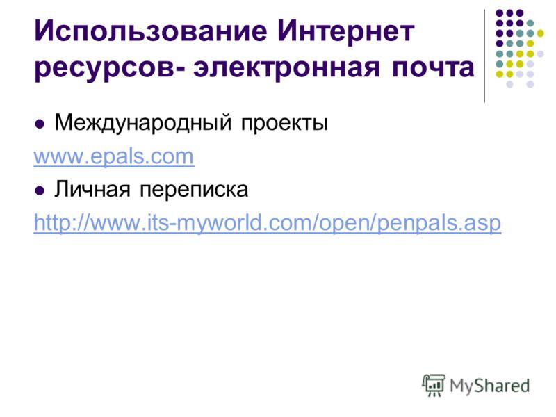 Использование Интернет ресурсов- электронная почта Международный проекты www.epals.com Личная переписка http://www.its-myworld.com/open/penpals.asp