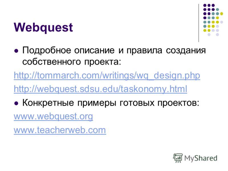 Webquest Подробное описание и правила создания собственного проекта: http://tommarch.com/writings/wq_design.php http://webquest.sdsu.edu/taskonomy.html Конкретные примеры готовых проектов: www.webquest.org www.teacherweb.com