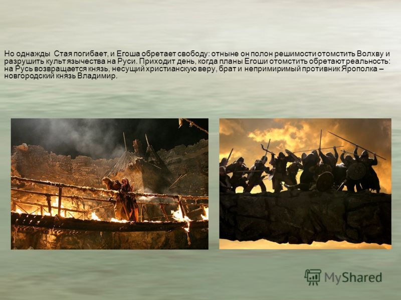 Но однажды Стая погибает, и Егоша обретает свободу: отныне он полон решимости отомстить Волхву и разрушить культ язычества на Руси. Приходит день, когда планы Егоши отомстить обретают реальность: на Русь возвращается князь, несущий христианскую веру,