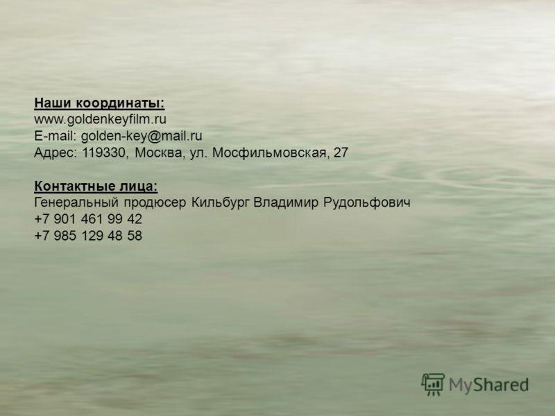 Наши координаты: www.goldenkeyfilm.ru E-mail: golden-key@mail.ru Адрес: 119330, Москва, ул. Мосфильмовская, 27 Контактные лица: Генеральный продюсер Кильбург Владимир Рудольфович +7 901 461 99 42 +7 985 129 48 58