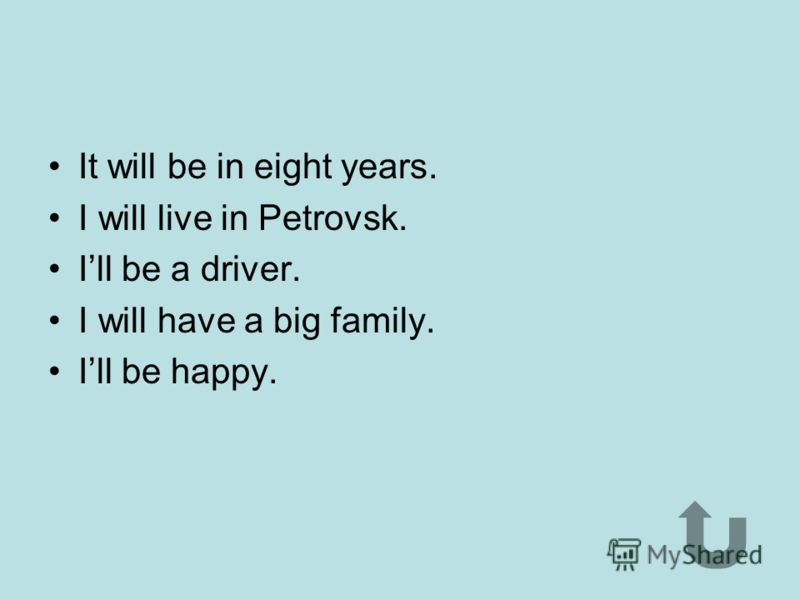 It will be in ten years. I will be in Nikolaevka. I will be a cook. Ill be happy. I will have children, friends, a big family, a house and a car.