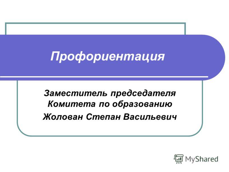 Профориентация Заместитель председателя Комитета по образованию Жолован Степан Васильевич