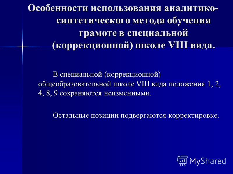 Особенности использования аналитико- синтетического метода обучения грамоте в специальной (коррекционной) школе VIII вида. В специальной (коррекционной) общеобразовательной школе VIII вида положения 1, 2, 4, 8, 9 сохраняются неизменными. Остальные по