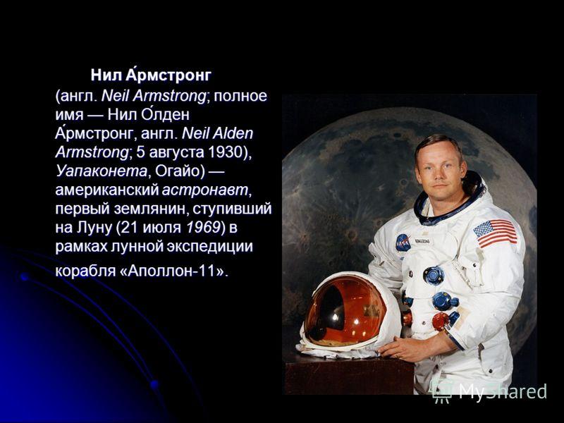 Нил А́рмстронг (англ. Neil Armstrong; полное имя Нил О́лден А́рмстронг, англ. Neil Alden Armstrong; 5 августа 1930), Уапаконета, Огайо) американский астронавт, первый землянин, ступивший на Луну (21 июля 1969) в рамках лунной экспедиции корабля «Апол