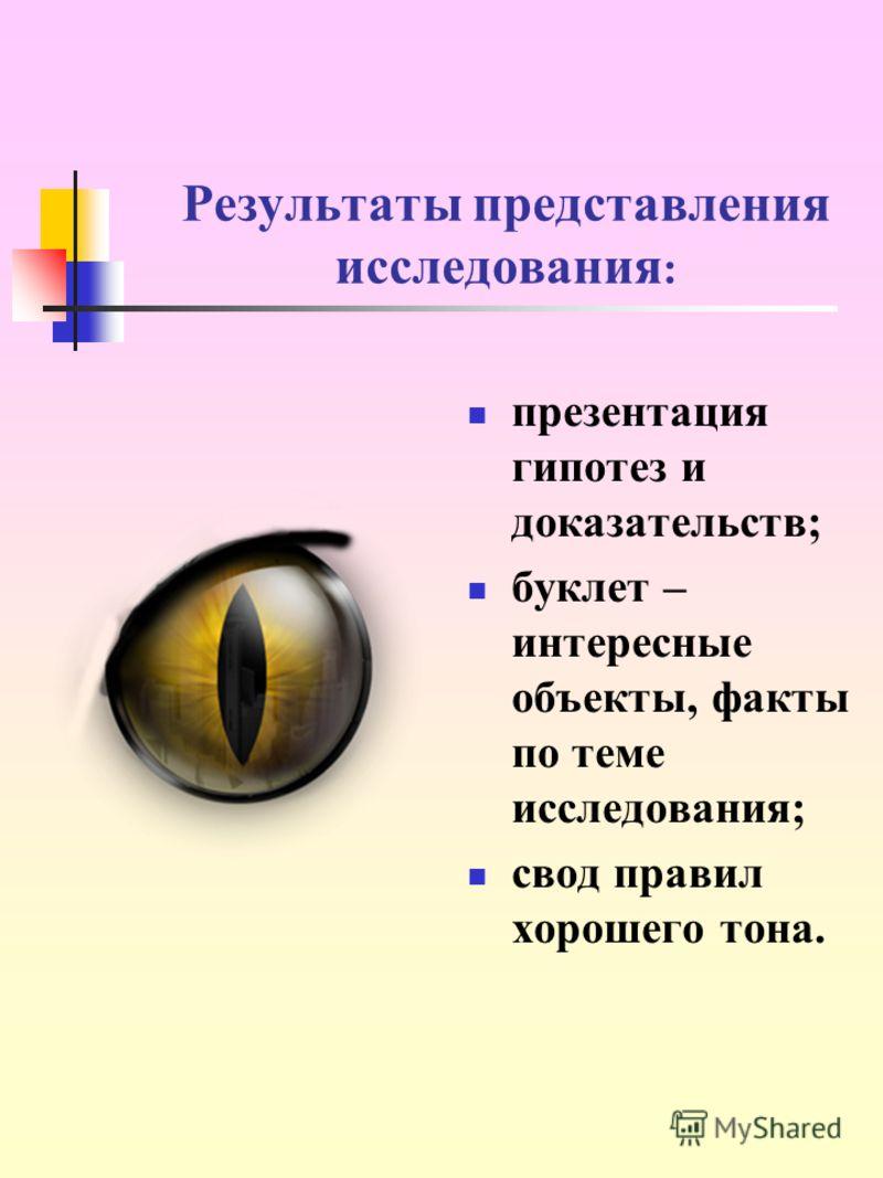 Результаты представления исследования : презентация гипотез и доказательств; буклет – интересные объекты, факты по теме исследования; свод правил хорошего тона.