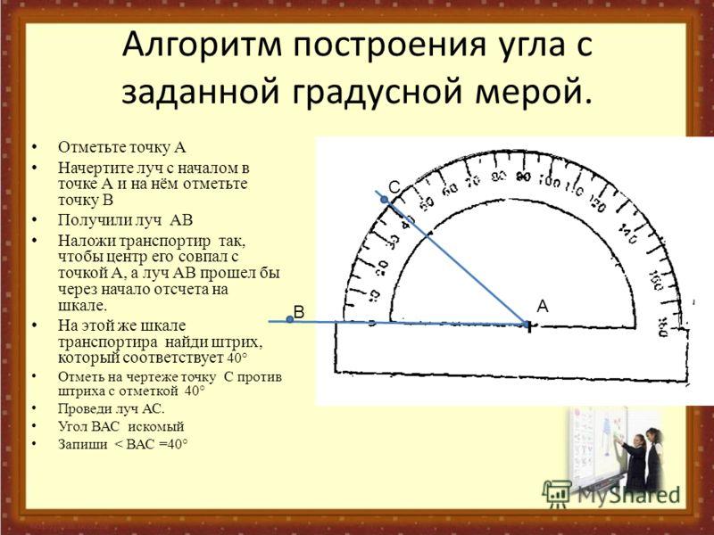 Отметьте точку А Начертите луч с началом в точке А и на нём отметьте точку В Получили луч АВ Наложи транспортир так, чтобы центр его совпал с точкой А, а луч АВ прошел бы через начало отсчета на шкале. На этой же шкале транспортира найди штрих, котор